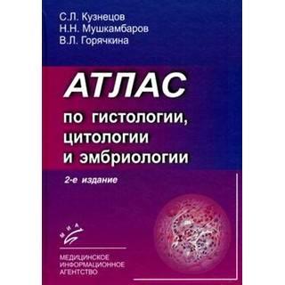 Атлас по гистологии, цитологии и эмбриологии.2-е изд., и . Кузнецов С.Л. Мушкамбаров Н.Н. Горячкина В.Л. 2010 г. (МИА)