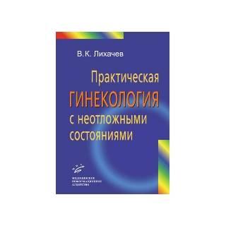 Практическая гинекология с неотложными состояниями: Руководство для врачей. Лихачев В.К. 2013 г. (МИА)