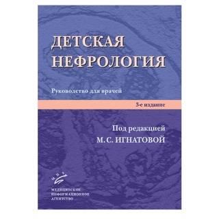 Детская нефрология: Руководство для врачей. 3-е изд. Игнатова М.С. 2011 г. (МИА)