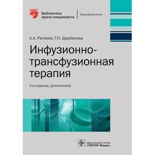 Инфузионно-трансфузионная терапия. 2-е изд., А. А. Рагимов Г. Н. Щербакова 2021 г. (Гэотар)