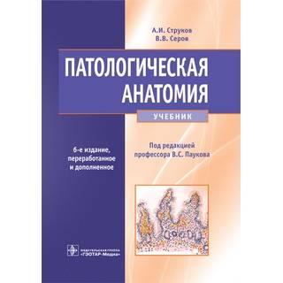 Патологическая анатомия. 6-е изд. Струков, А. И. Пауков В. В. Серов 2019 г. (Гэотар)