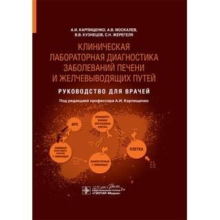 Клиническая лабораторная диагностика заболеваний печени и желчевыводящих путей : руководство для врачей А. И. Карпищенко 2020 г. (Гэотар)
