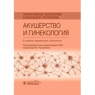 Лекарственное обеспечение клинических протоколов. Акушерство и гинекология. 2-е изд. и под ред. В. Е. Радзинского 2020 г. (Гэотар)