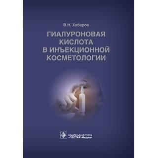 Гиалуроновая кислота в инъекционной косметологии В. Н. Хабаров 2019 г. (Гэотар)