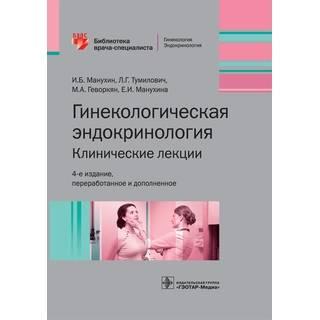 Гинекологическая эндокринология. Клинические лекции. 4-е изд. (Серия «Библиотека врача-специалиста») И. Б. Манухин 2020 г. (Гэотар)