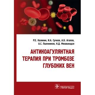 Антикоагулянтная терапия при тромбозе глубоких вен Р. Е. Калинин 2019 г. (Гэотар)