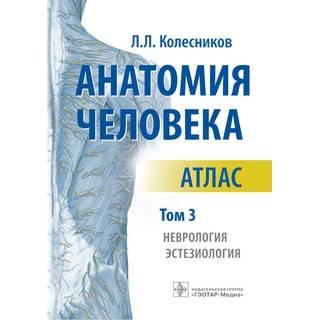Анатомия человека : атлас : в 3 т. Т. 3. Неврология, эстезиология Л. Л. Колесников 2018 г. (Гэотар)