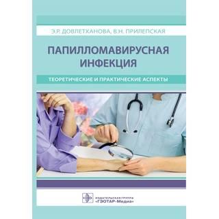 Папилломавирусная инфекция : теоретические и практические аспекты Э. Р. Довлетханова 2018 г. (Гэотар)