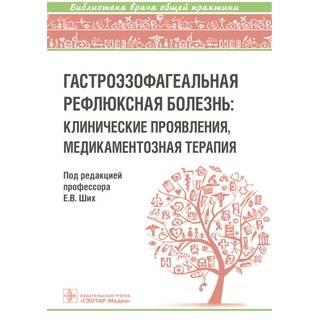 Гастроэзофагеальная рефлюксная болезнь : клинические проявления, медикаментозная терапия. Е. В. Ших 2019 г. (Гэотар)