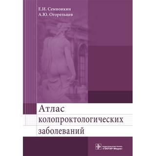 Атлас колопроктологических заболеваний: учебное пособие Е. И. Семионкин 2016 г. (Гэотар)