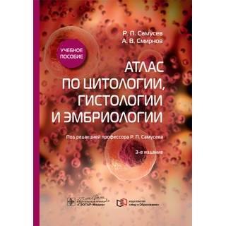Атлас по цитологии, гистологии и эмбриологии : учебное пособие. 3-е изд. Р. П. Самусев А. В. Смирнов 2020 г. (Гэотар)