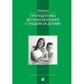 Пропедевтика детских болезней с уходом за детьми Капитан Т.В. 2019 г. (МЕДпресс)
