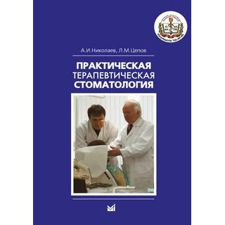 Практическая терапевтическая стоматология Николаев А.И. Цепов Л.М. 2019 г. (МЕДпресс)
