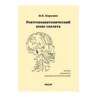 Рентгеноанатомический атлас скелета. Нормы, варианты, ошибки интерпретации. Изд.2-е И.П. Королюк 2008 г. (Видар)