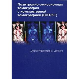 Позитронно-эмиссионная томография с компьютерной томографией Дж. И. Сантьяго 2017 г. (Издательство Панфилова)