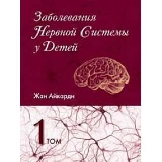 Заболевания нервной системы у детей т.1 , 2 Айкарди Ж. 2013 г. (Издательство Панфилова)