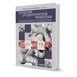Изгибание ортодонтической проволоки. Практическое руководство ЭИХИРО НАКАДЖИМА 2011 г. (Дентал-Азбука)