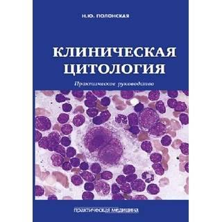 Клиническая цитология. Практическое руководство Полонская 2018 г. (Практическая медицина)