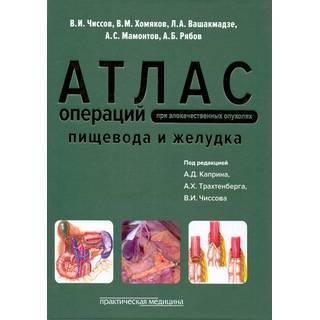 Атлас операций при злокачественных опухолях пищевода и желудка Чиссов 2016 г. (Практическая медицина)