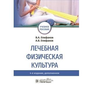 Лечебная физическая культура : учебное пособие. 4-е изд., В. А. Епифанов 2020 г. (Гэотар)