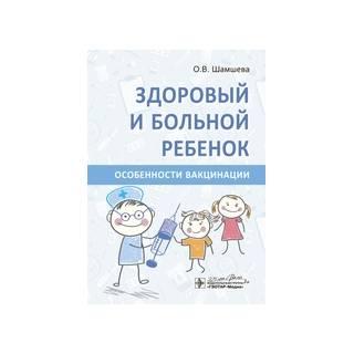 Здоровый и больной ребенок. Особенности вакцинации О. В. Шамшева 2020 г. (ГЭОТАР-Медиа)