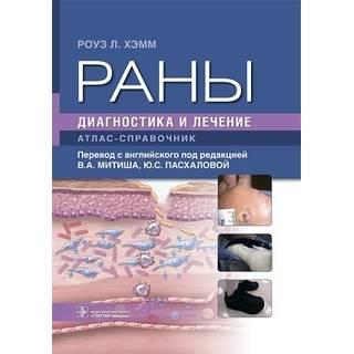 Раны. Диагностика и лечение : атлас-справочник Роуз Л. Хэмм 2021 г. (Гэотар)