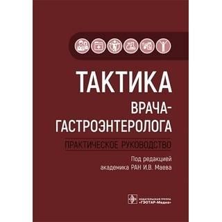 Тактика врача-гастроэнтеролога : практическое руководство под ред. И. В. Маева 2020 г. (Гэотар)