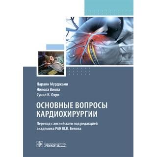 Основные вопросы кардиохирургии Н. Мурджани, Н. Виола, С. К. Охри 2021 г. (Гэотар)