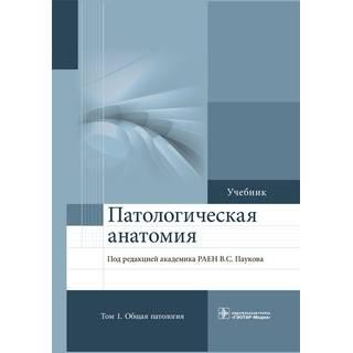 Патологическая анатомия. в 2 томах 3-е изд., Т. 1. Общая патология Под ред. В.С. Паукова 2021 г. (Гэотар)