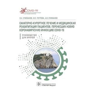 Санаторно-курортное лечение и медицинская реабилитация пациентов, перенесших новую коронавирусную инфекцию COVID-19: руководство Епифанов 2021 г. (Гэотар)