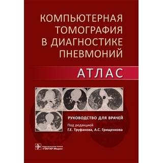 Компьютерная томография в диагностике пневмоний. Атлас : руководство Г. Е. Труфанов, А. С. Грищенков 2021 г. (Гэотар)