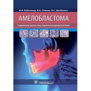Амелобластома: современная диагностика, клиническая картина и лечение И. И. Бабиченко, В. А. Сёмкин, Н. С. Цимбалист 2021 (Гэотар)