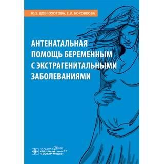 Антенатальная помощь беременным с экстрагенитальными заболеваниями Ю. Э. Доброхотова, Е. И. Боровкова 2020 (Гэотар)