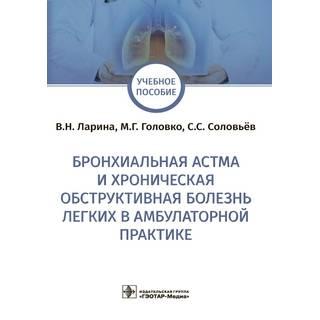 Бронхиальная астма и хроническая обструктивная болезнь легких в амбулаторной практике В. Н. Ларина, М. Г. Головко, С. С. Соловьёв 2021 (Гэотар)
