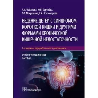 Ведение детей с синдромом короткой кишки и другими формами хронической кишечной недостаточности 2-е изд А. И. Чубарова, Ю. В. Ерпулёва, О. Г. Мокрушина, Е. А. Костомарова 2021 (Гэотар)