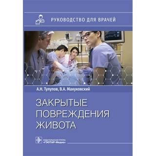 Закрытые повреждения живота : руководство А. Н. Тулупов, В. А. Мануковский 2021 (Гэотар)