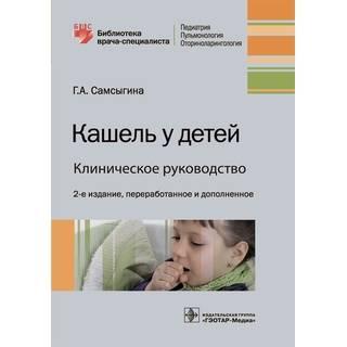 Кашель у детей. Клиническое руководство 2-е изд Г. А. Самсыгина 2021 (Гэотар)