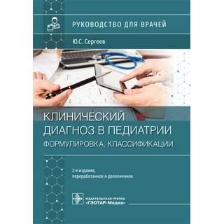 Клинический диагноз в педиатрии (формулировка, классификации) : руководство 2-е изд. Ю. С. Сергеев 2021 (Гэотар)