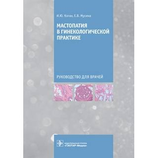 Мастопатия в гинекологической практике. И. Ю. Коган, Е. В. Мусина 2021 (Гэотар)