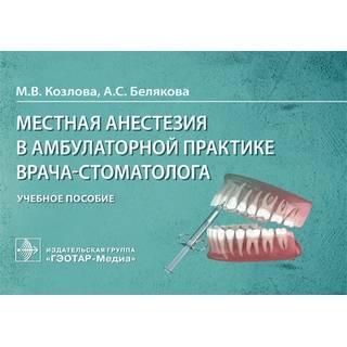 Местная анестезия в амбулаторной практике врача-стоматолога М. В. Козлова, А. С. Белякова 2021 (Гэотар)