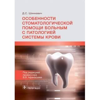 Особенности стоматологической помощи больным с патологией системы крови Д. С. Шинкевич ; под ред. В. В. Афанасьева 2021 (Гэотар)