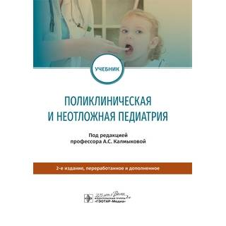 Поликлиническая и неотложная педиатрия : учебник 2-е изд. под ред. А. С. Калмыковой 2020 (Гэотар)