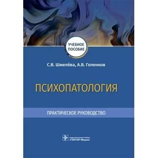 Психопатология. Практическое руководство С. В. Шмелёва, А. В. Голенков 2021 (Гэотар)
