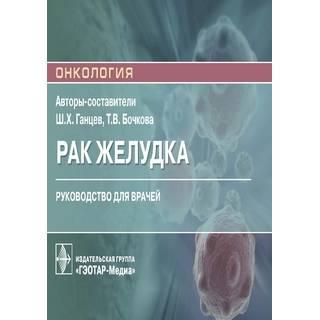 Рак желудка Ш. Х. Ганцев, Т. В. Бочкова 2021 (Гэотар)