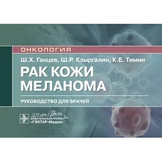 Рак кожи. Меланома Ш. Х. Ганцев, Ш. Р. Кзыргалин, К. Е. Тимин 2020 (Гэотар)