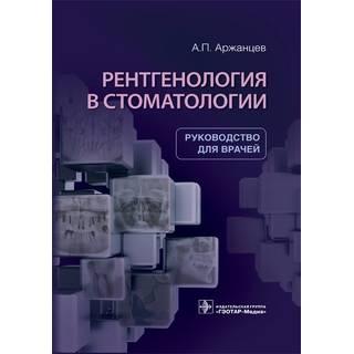 Рентгенология в стоматологии А. П. Аржанцев 2021 (Гэотар)