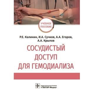 Сосудистый доступ для гемодиализа : учебное пособие Р. Е. Калинин, И. А. Сучков, А. А. Егоров, А. А. Крылов 2021 (Гэотар)