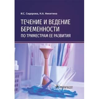 Течение и ведение беременности по триместрам ее развития : руководство И. С. Сидорова, Н. А. Никитина 2021 (Гэотар)