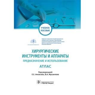 Хирургические инструменты и аппараты: предназначение и использование : атлас под ред. Е. Е. Ачкасова, В. А. Мусаилова 2021 (Гэотар)