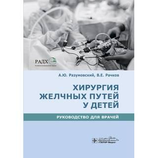 Хирургия желчных путей у детей : руководство А. Ю. Разумовский, В. Е. Рачков [и др.]. 2020 (Гэотар)